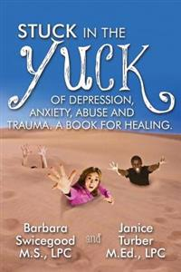 Stuck in the Yuck of Depression, Anxiety, Abuse and Trauma. a Book for Healing.