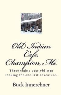 Old Indian Cafe, Champion, Mi.: Three Eighty Year Old Men Looking for One Last Adventure.