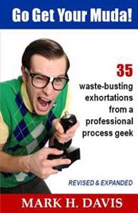 Go Get Your Muda!: 35 Waste-Busting Exhortations from a Professional Process Geek