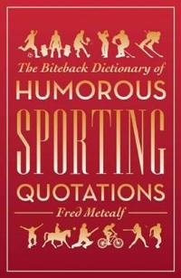 The Biteback Dictionary of Humorous Sporting Quotations