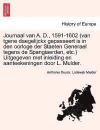 Journaal Van A. D., 1591-1602 (Van Tgene Daegelijckx Gepasseert Is in Den Oorloge Der Staeten Generael Tegens de Spangiaerden, Etc.) Uitgegeven Met Inleiding En Aanteekeningen Door L. Mulder.