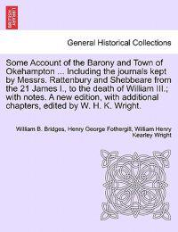 Some Account of the Barony and Town of Okehampton ... Including the Journals Kept by Messrs. Rattenbury and Shebbeare from the 21 James I., to the Death of William III.; With Notes. a New Edition, with Additional Chapters, Edited by W. H. K. Wright.