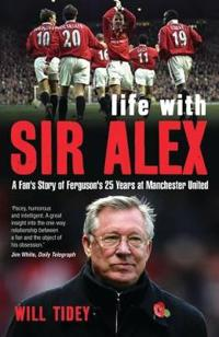 Life with sir alex - a fans story of fergusons 25 years at manchester unite