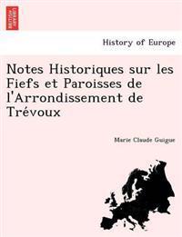 Notes Historiques Sur Les Fiefs Et Paroisses de L'Arrondissement de Tre Voux