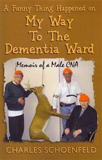 A Funny Thing Happened on My Way to the Dementia Ward: Memoir of a Male CNA