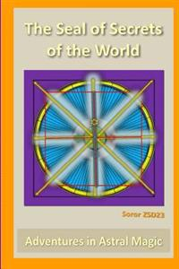The Seal of Secrets of the World: Adventures in Astral Magic