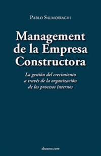 Management de La Empresa Constructora: La Gestin del Crecimiento a Travs de La Organizacin de Los Procesos Internos