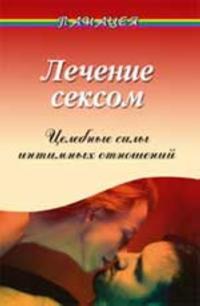 Lechenie seksom: tselebnye sily intimnykh otnoshenij. - Izd. 5-e