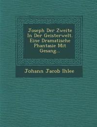 Joseph Der Zweite In Der Geisterwelt. Eine Dramatische Phantasie Mit Gesang...