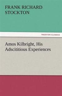 Amos Kilbright, His Adscititious Experiences