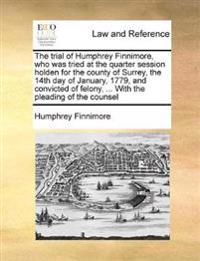 The Trial of Humphrey Finnimore, Who Was Tried at the Quarter Session Holden for the County of Surrey, the 14th Day of January, 1779, and Convicted of Felony, ... with the Pleading of the Counsel
