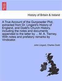A True Account of the Gunpowder Plot, Extracted from Dr. Lingard's History of England, and Dodd's Church History, Including the Notes and Documents Appended to the Latter by ... M. A. Tierney. with Notes and Prefatory Remarks by Vindicator.