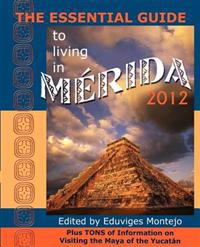 The Essential Guide to Living in Merida 2012: Plus Tons of Information on Visiting the Maya of the Yucat N