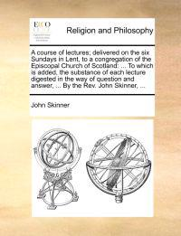 A Course of Lectures; Delivered on the Six Sundays in Lent, to a Congregation of the Episcopal Church of Scotland