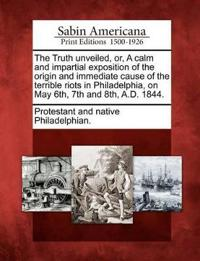 The Truth Unveiled, Or, a Calm and Impartial Exposition of the Origin and Immediate Cause of the Terrible Riots in Philadelphia, on May 6th, 7th and 8th, A.D. 1844.