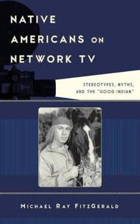 """Native Americans on Network TV: Stereotypes, Myths, and the """"Good Indian"""""""