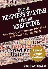 Speak Business Spanish Like an Executive Law & Legal Edition: Avoiding the Common Mistakes That Hold Latinos Back