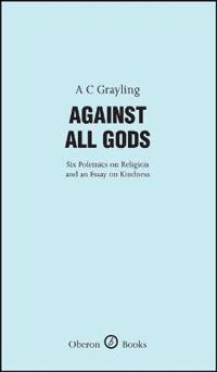 Against All Gods: Six Polemics on Religion and an Essay on Kindness: Six Polemics on Religion and an Essay on Kindness