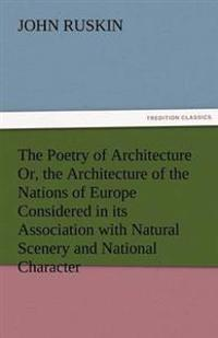 The Poetry of Architecture Or, the Architecture of the Nations of Europe Considered in Its Association with Natural Scenery and National Character