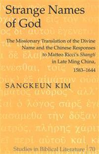 Strange Names of God: The Missionary Translation of the Divine Name and the Chinese Responses to Matteo Ricci's «shangti» in Late Ming China
