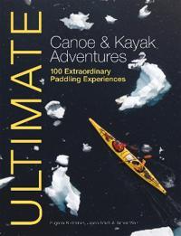 Ultimate Canoe and Kayak Adventures - 100 Extraordinary Paddling Experiences