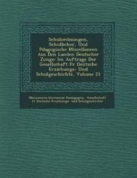 Schulordnungen, Schulb Cher, Und P Dagogische Miscellaneen Aus Den Landen Deutscher Zunge: Im Auftrage Der Gesellschaft Fur Deutsche Erziehungs- Und S