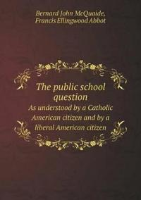 The Public School Question as Understood by a Catholic American Citizen and by a Liberal American Citizen