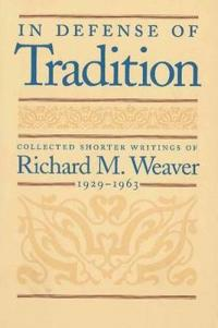 In Defense of Tradition: Collected Shorter Writings of Richard M. Weaver, 1929-1963