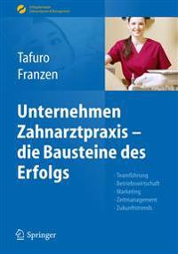 Unternehmen Zahnarztpraxis - Die Bausteine Des Erfolgs: Teamführung, Betriebswirtschaft, Marketing, Zeitmanagement, Zukunftstrends