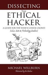 Dissecting the Ethical Hacker: A Guide for the Wine'n Cheese Crowd (A.K.A. Suits & Technology Executives)