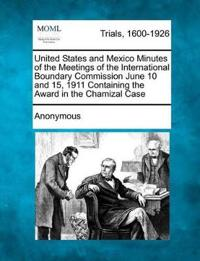 United States and Mexico Minutes of the Meetings of the International Boundary Commission June 10 and 15, 1911 Containing the Award in the Chamizal Case