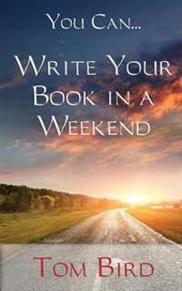 You Can... Write Your Book in a Weekend: Secrets Behind This Proven, Life Changing, Truly Unique, Inside-Out Approach