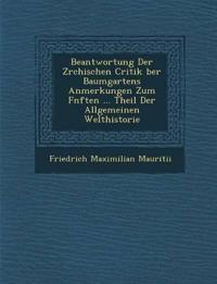 Beantwortung Der Z¿rchischen Critik ¿ber Baumgartens Anmerkungen Zum F¿nften ... Theil Der Allgemeinen Welthistorie
