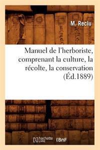 Manuel de l'Herboriste, Comprenant La Culture, La R�colte, La Conservation (�d.1889)