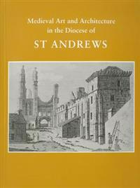 Medieval Art and Architecture in the Diocese of St. Andrews Eleventh to Sixteenth Century