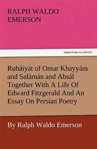 Rub Iy T of Omar Khayy M and Sal M N and ABS L Together with a Life of Edward Fitzgerald and an Essay on Persian Poetry by Ralph Waldo Emerson