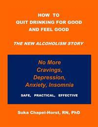 How to Quit Drinking for Good and Feel Good: The New Alcoholism Story