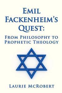 Emil Fackenheim's Quest: From Philosophy to Prophetic Theology