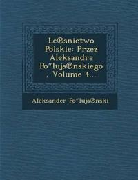 """Le¿snictwo Polskie: Przez Aleksandra Po""""luja¿nskiego, Volume 4..."""