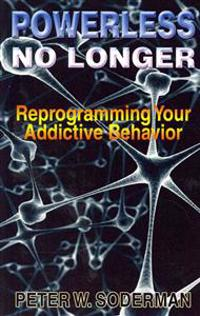 Powerless No Longer: Reprogramming Your Addictive Behavior