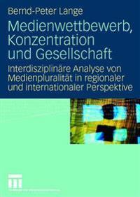 Medienwettbewerb, Konzentration Und Gesellschaft: Interdisziplinäre Analyse Von Medienpluralität in Regionaler Und Internationaler Perspektive