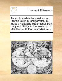 An ACT to Enable the Most Noble Francis Duke of Bridgewater, to Make a Navigable Cut or Canal, from Longford Bridge in the Township of Stretford, ... to the River Mersey, ...