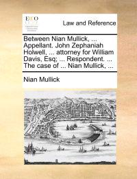 Between Nian Mullick, ... Appellant. John Zephaniah Holwell, ... Attorney for William Davis, Esq; ... Respondent. ... the Case of ... Nian Mullick, ...