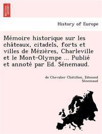 Me Moire Historique Sur Les Cha Teaux, Citadels, Forts Et Villes de Me Zie Res, Charleville Et Le Mont-Olympe ... Publie Et Annote Par Ed. Se Nemaud.