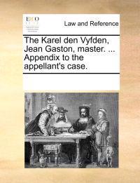 The Karel Den Vyfden, Jean Gaston, Master. ... Appendix to the Appellant's Case.