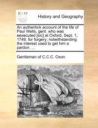 An Authentick Account of the Life of Paul Wells, Gent. Who Was Eexecuted [Sic] at Oxford, Sept. 1, 1749, for Forgery; Notwithstanding the Interest Used to Get Him a Pardon. ...