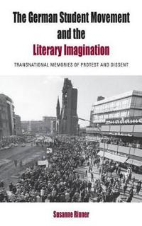 The German Student Movement and the Literary Imagination: Transnational Memories of Protest and Dissent