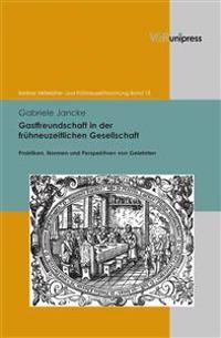 Gastfreundschaft in Der Fruhneuzeitlichen Gesellschaft: Praktiken, Perspektiven Und Normen Von Gelehrten