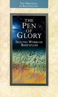 The Pen of Glory: Selected Works of Baha'u'llah