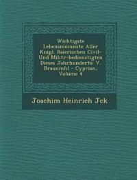 Wichtigste Lebensmomente Aller K¿nigl. Baierischen Civil- Und Milit¿r-bedienstigten Dieses Jahrhunderts: V. Braunm¿hl - Cyprian, Volume 4